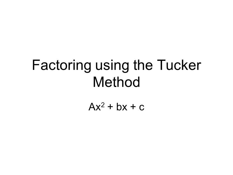 Factoring using the Tucker Method Ax 2 + bx + c