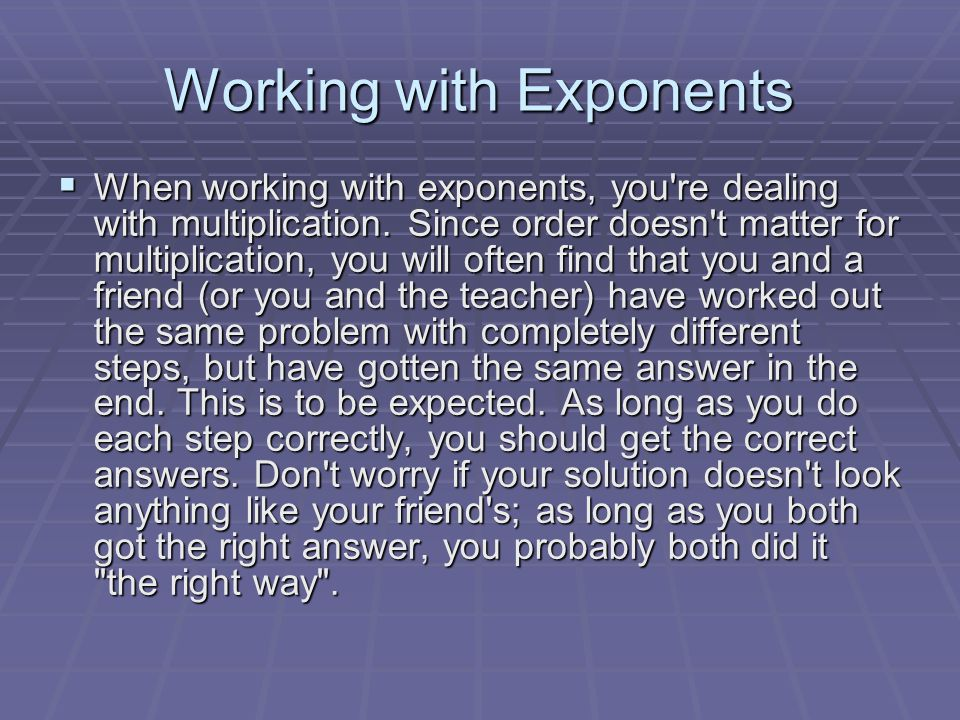 Working with Exponents  When working with exponents, you re dealing with multiplication.