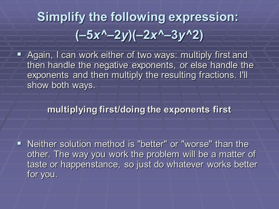 Simplify the following expression: (–5x^–2y)(–2x^–3y^2)  Again, I can work either of two ways: multiply first and then handle the negative exponents, or else handle the exponents and then multiply the resulting fractions.