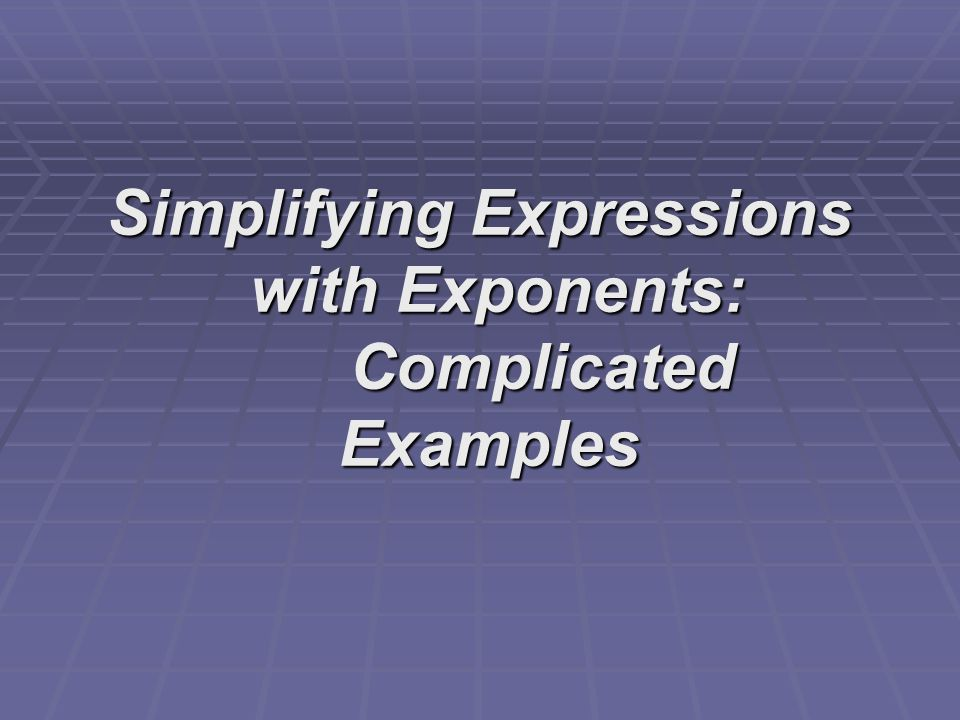 Simplifying Expressions with Exponents: Complicated Examples Simplifying Expressions with Exponents: Complicated Examples