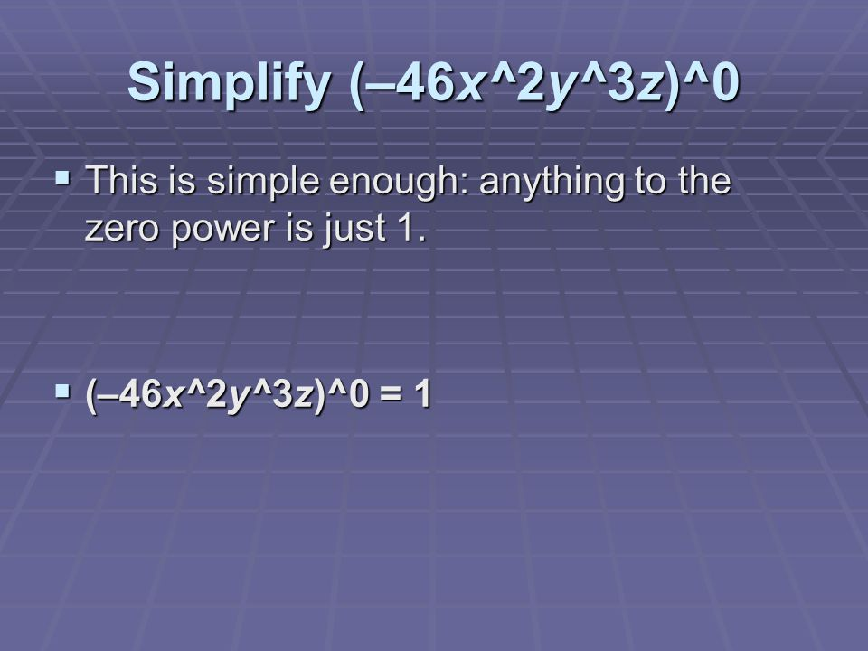 Simplify (–46x^2y^3z)^0  This is simple enough: anything to the zero power is just 1.