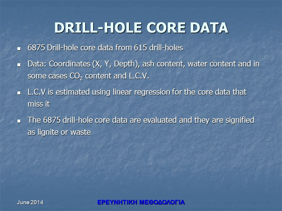 June 2014 ΕΡΕΥΝHΤΙΚΗ ΜΕΘΟΔΟΛΟΓΙΑ DRILL-HOLE CORE DATA 6875 Drill-hole core data from 615 drill-holes 6875 Drill-hole core data from 615 drill-holes Data: Coordinates (X, Y, Depth), ash content, water content and in some cases CO 2 content and L.C.V.