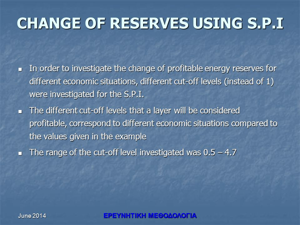 June 2014 ΕΡΕΥΝHΤΙΚΗ ΜΕΘΟΔΟΛΟΓΙΑ CHANGE OF RESERVES USING S.P.I In order to investigate the change of profitable energy reserves for different economic situations, different cut-off levels (instead of 1) were investigated for the S.P.I.
