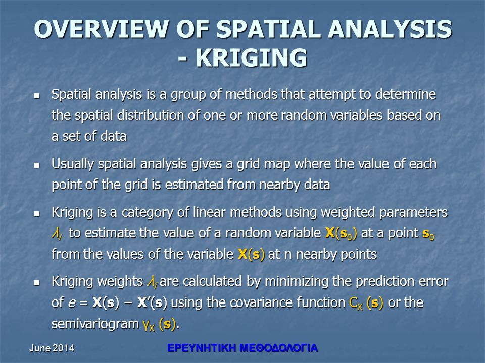 June 2014 ΕΡΕΥΝHΤΙΚΗ ΜΕΘΟΔΟΛΟΓΙΑ OVERVIEW OF SPATIAL ANALYSIS - KRIGING Spatial analysis is a group of methods that attempt to determine the spatial distribution of one or more random variables based on a set of data Spatial analysis is a group of methods that attempt to determine the spatial distribution of one or more random variables based on a set of data Usually spatial analysis gives a grid map where the value of each point of the grid is estimated from nearby data Usually spatial analysis gives a grid map where the value of each point of the grid is estimated from nearby data Kriging is a category of linear methods using weighted parameters λ i to estimate the value of a random variable X(s 0 ) at a point s 0 from the values of the variable X(s) at n nearby points Kriging is a category of linear methods using weighted parameters λ i to estimate the value of a random variable X(s 0 ) at a point s 0 from the values of the variable X(s) at n nearby points Kriging weights λ i are calculated by minimizing the prediction error of e = X(s) − X'(s) using the covariance function C X (s) or the semivariogram γ X (s).