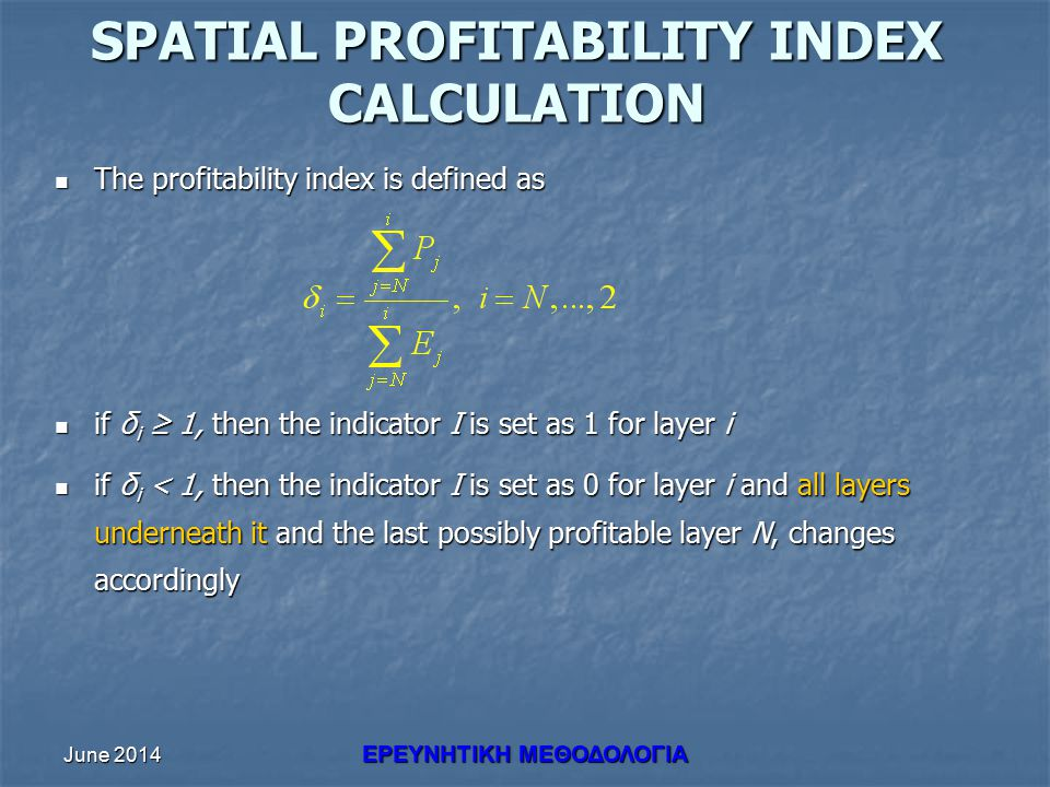June 2014 ΕΡΕΥΝHΤΙΚΗ ΜΕΘΟΔΟΛΟΓΙΑ SPATIAL PROFITABILITY INDEX CALCULATION The profitability index is defined as The profitability index is defined as if δ i ≥ 1, then the indicator I is set as 1 for layer i if δ i ≥ 1, then the indicator I is set as 1 for layer i if δ i < 1, then the indicator I is set as 0 for layer i and all layers underneath it and the last possibly profitable layer N, changes accordingly if δ i < 1, then the indicator I is set as 0 for layer i and all layers underneath it and the last possibly profitable layer N, changes accordingly