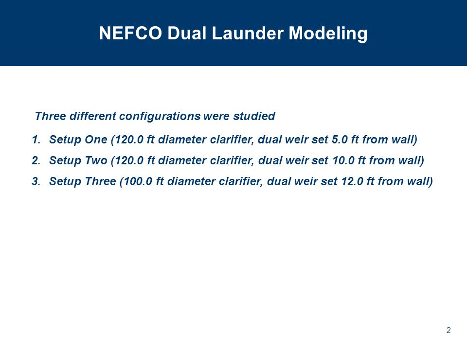 2 NEFCO Dual Launder Modeling 1.Setup One (120.0 ft diameter clarifier, dual weir set 5.0 ft from wall) 2.Setup Two (120.0 ft diameter clarifier, dual weir set 10.0 ft from wall) 3.Setup Three (100.0 ft diameter clarifier, dual weir set 12.0 ft from wall) Three different configurations were studied