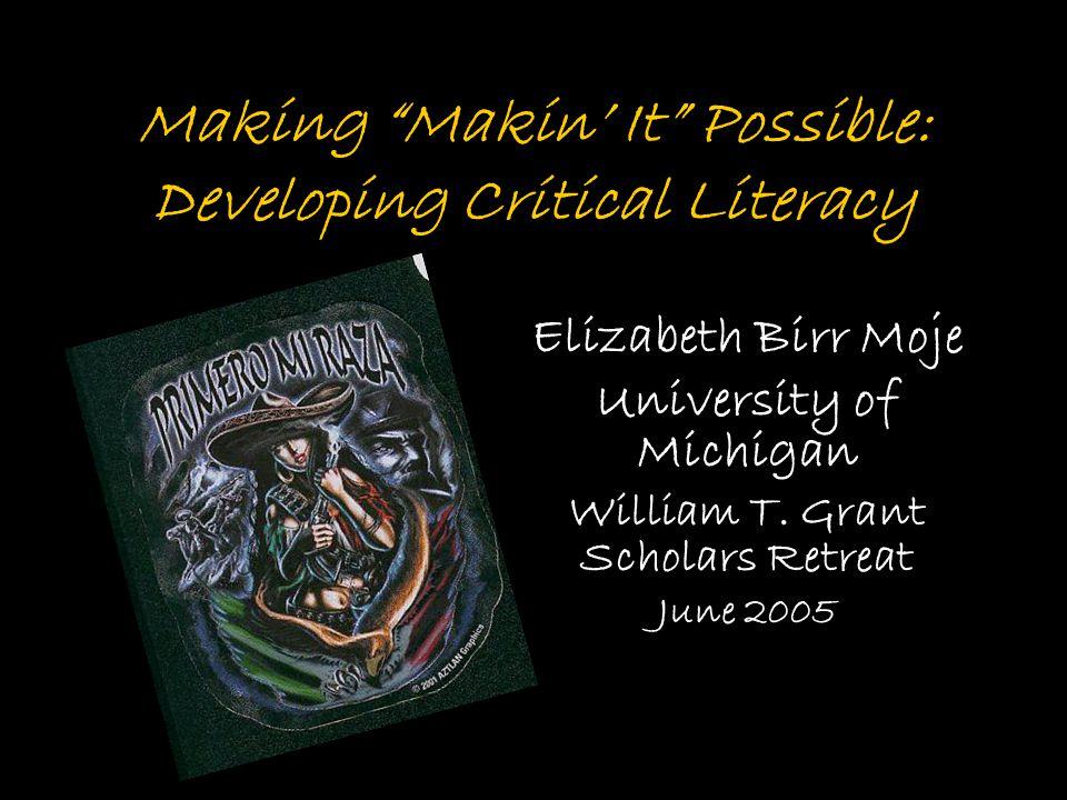 Making Makin' It Possible: Developing Critical Literacy Elizabeth Birr Moje University of Michigan William T.