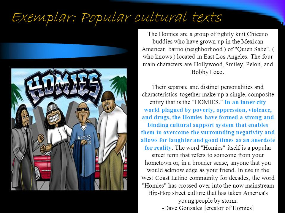 Exemplar: Popular cultural texts The Homies are a group of tightly knit Chicano buddies who have grown up in the Mexican American barrio (neighborhood