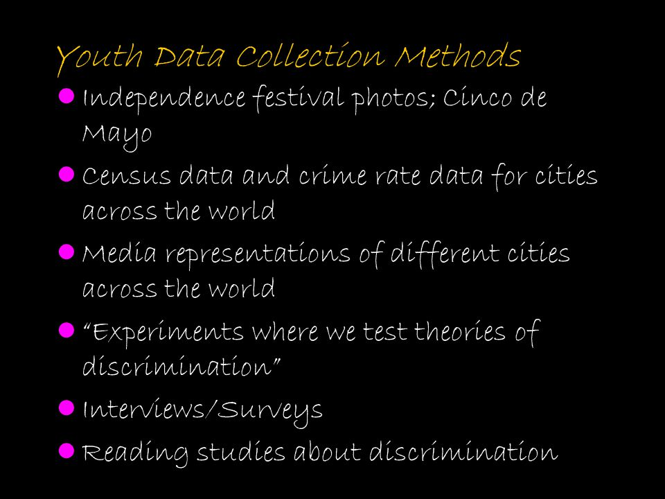 Youth Data Collection Methods Independence festival photos; Cinco de Mayo Census data and crime rate data for cities across the world Media representa