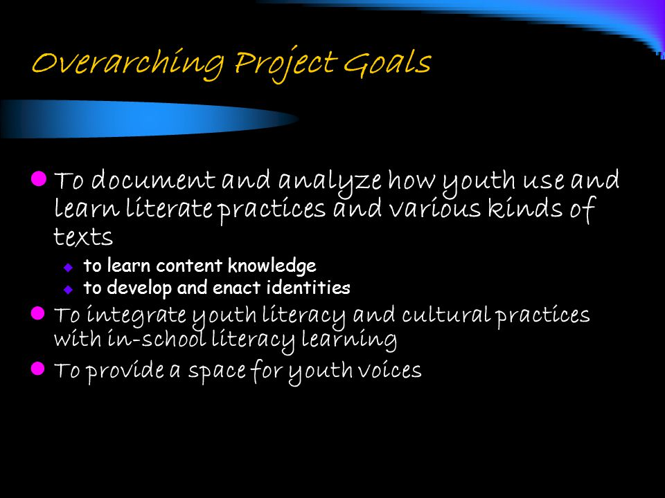 Overarching Project Goals To document and analyze how youth use and learn literate practices and various kinds of texts  to learn content knowledge 