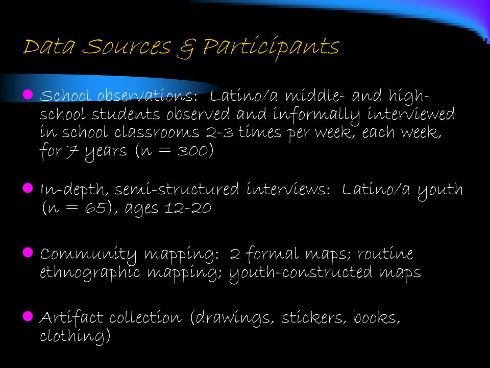 Data Sources & Participants Ethnographic observations and Interviews: Latino/a youth (n = 15), ages 12-20, followed over 5-7 years Informal and formal unstructured interviews: Parents, teachers, community leaders (n = 18) Surveys: 6 th, 8 th, and 9 th grade students at 3 public schools and 1 private school (n = 350; targeted n = 775)  Latino/a, African American, European American, Native American  Additional samples in Boston, MA & Austin, TX; national sample via NCTE
