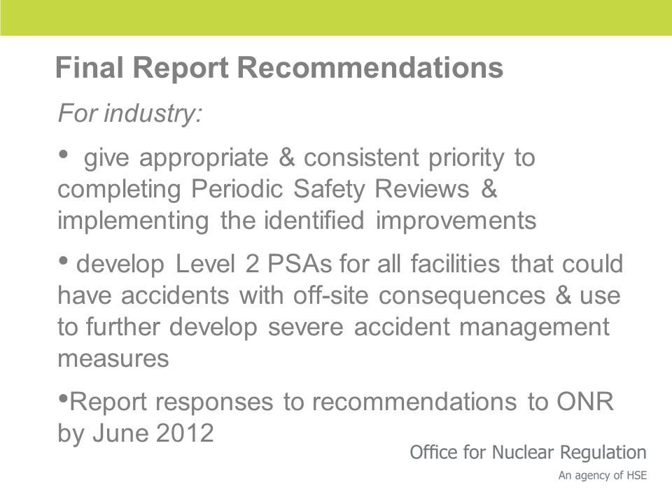 Final Report Recommendations For industry: give appropriate & consistent priority to completing Periodic Safety Reviews & implementing the identified improvements develop Level 2 PSAs for all facilities that could have accidents with off-site consequences & use to further develop severe accident management measures Report responses to recommendations to ONR by June 2012