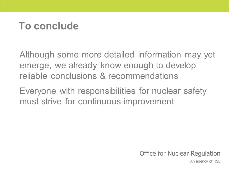 To conclude Although some more detailed information may yet emerge, we already know enough to develop reliable conclusions & recommendations Everyone with responsibilities for nuclear safety must strive for continuous improvement