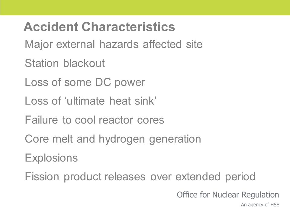 Accident Characteristics Major external hazards affected site Station blackout Loss of some DC power Loss of 'ultimate heat sink' Failure to cool reactor cores Core melt and hydrogen generation Explosions Fission product releases over extended period