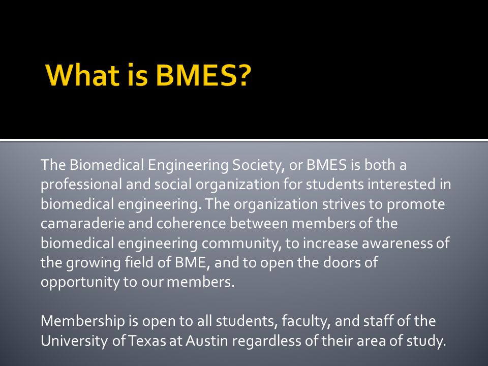 The Biomedical Engineering Society, or BMES is both a professional and social organization for students interested in biomedical engineering.