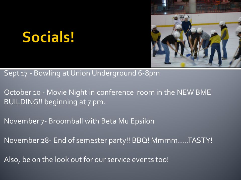 Sept 17 - Bowling at Union Underground 6-8pm October 10 - Movie Night in conference room in the NEW BME BUILDING!.