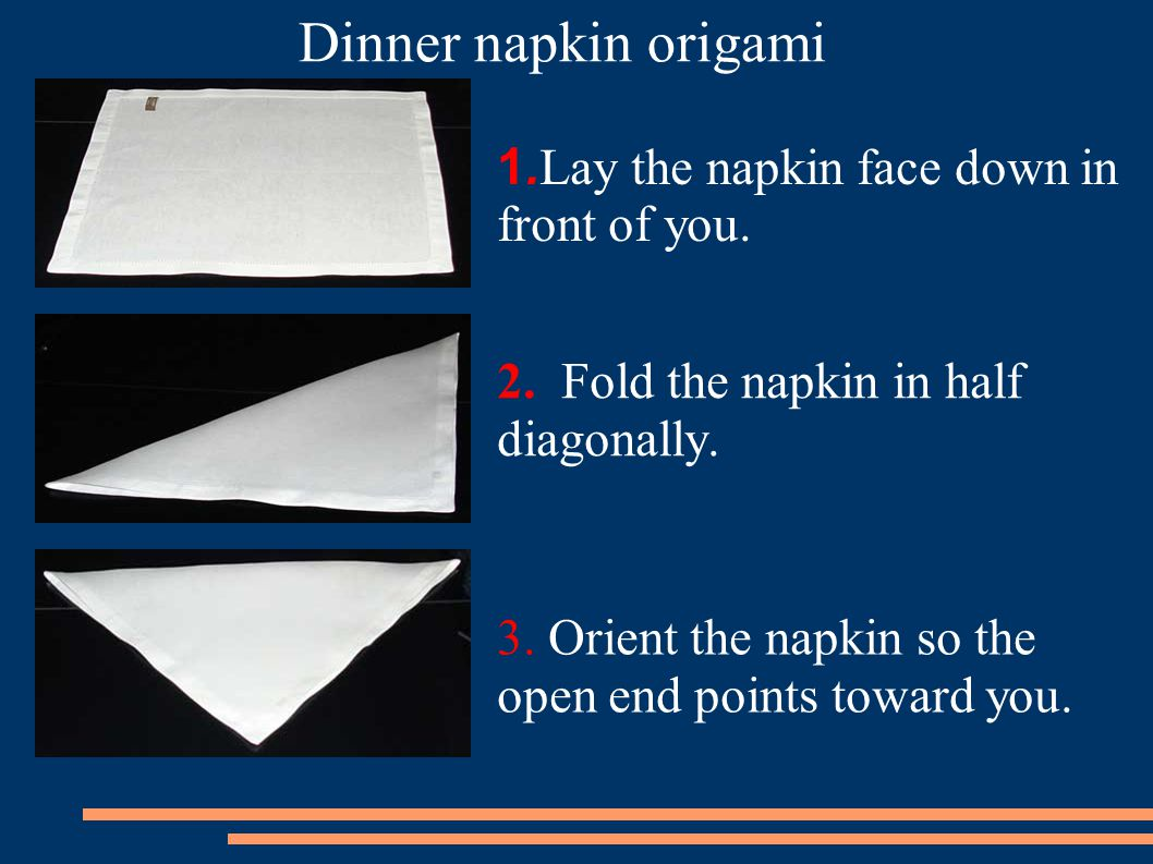 1.Lay the napkin face down in front of you. 2. Fold the napkin in half diagonally.