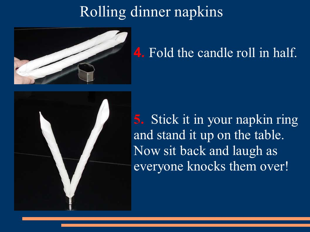 4.Fold the candle roll in half. 5. Stick it in your napkin ring and stand it up on the table.