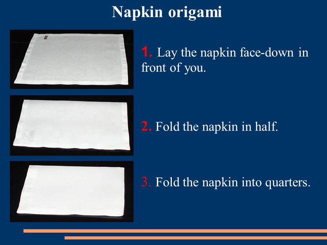 1.Lay the napkin face-down in front of you. 2. Fold the napkin in half.