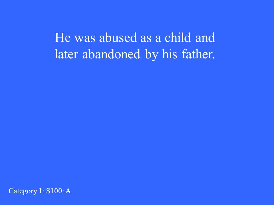He was abused as a child and later abandoned by his father. Category 1: $100: A