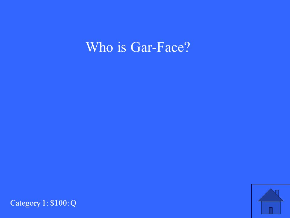Who is Gar-Face? Category 1: $100: Q