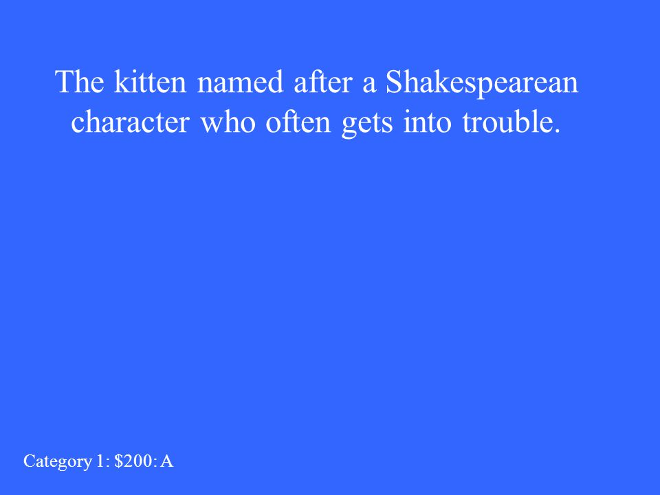 The kitten named after a Shakespearean character who often gets into trouble. Category 1: $200: A