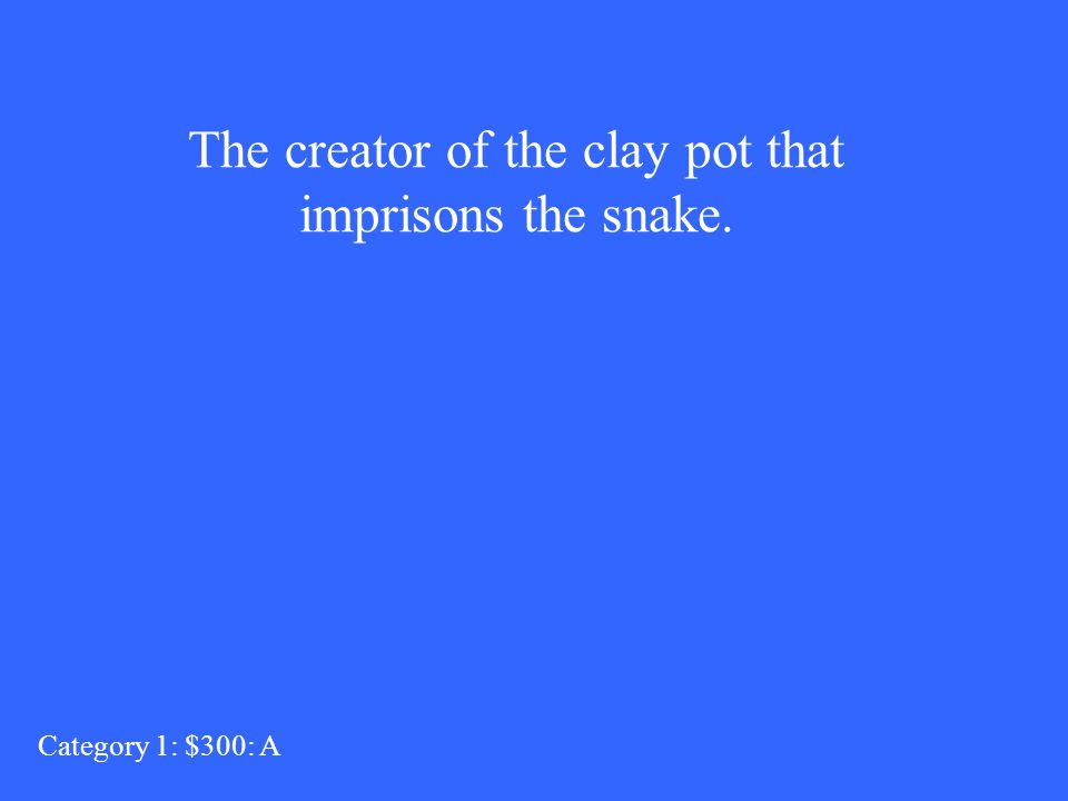 The creator of the clay pot that imprisons the snake. Category 1: $300: A