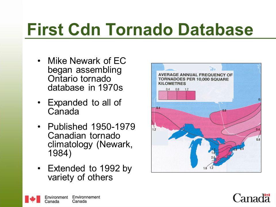 First Cdn Tornado Database Mike Newark of EC began assembling Ontario tornado database in 1970s Expanded to all of Canada Published 1950-1979 Canadian tornado climatology (Newark, 1984) Extended to 1992 by variety of others