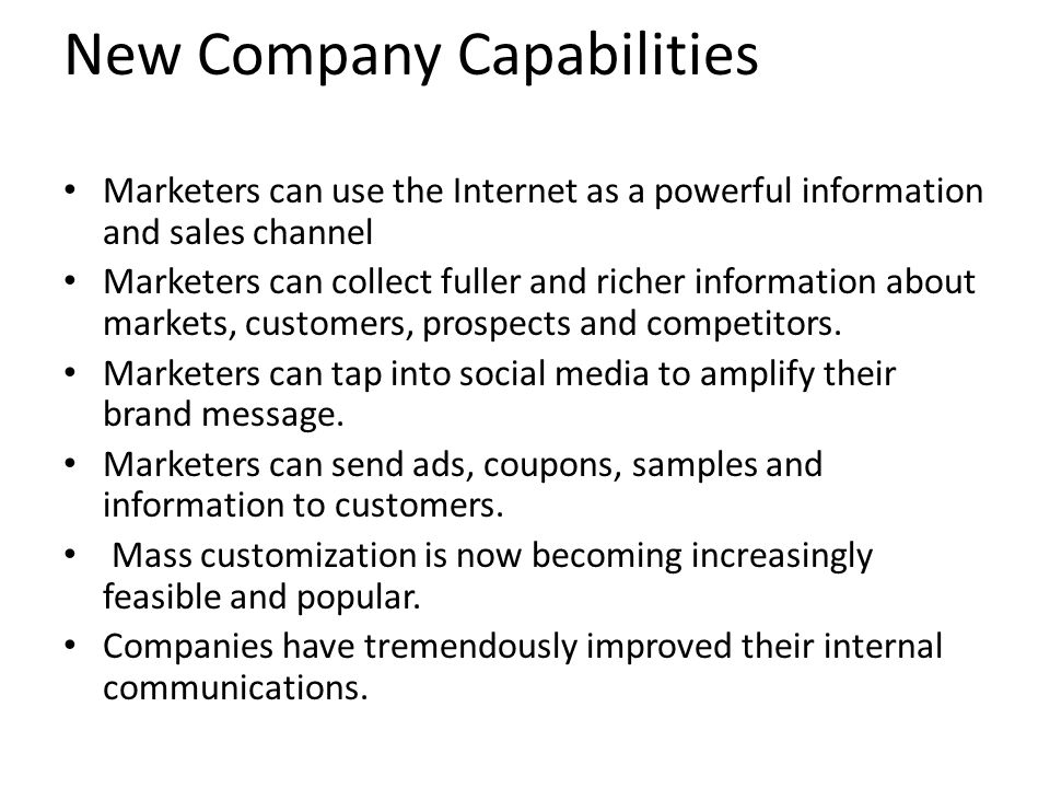 Marketers can use the Internet as a powerful information and sales channel Marketers can collect fuller and richer information about markets, customer