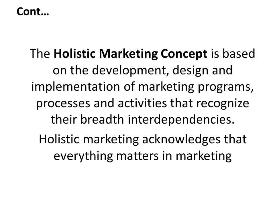The Holistic Marketing Concept is based on the development, design and implementation of marketing programs, processes and activities that recognize t