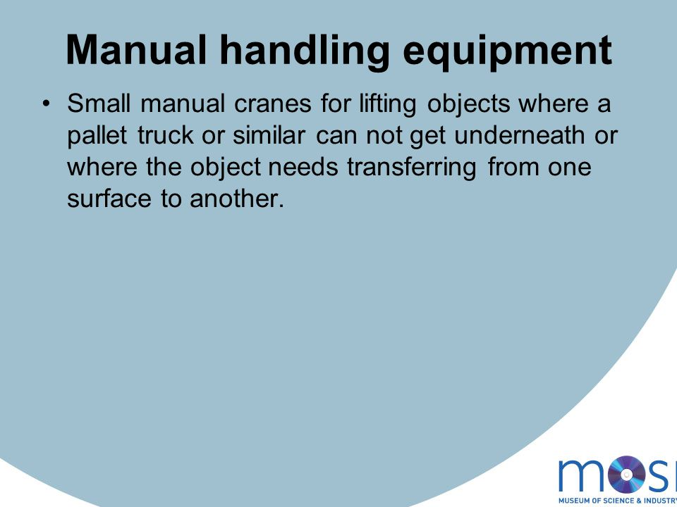 Manual handling equipment Small manual cranes for lifting objects where a pallet truck or similar can not get underneath or where the object needs transferring from one surface to another.