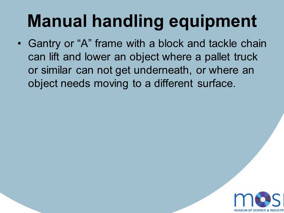 Manual handling equipment Gantry or A frame with a block and tackle chain can lift and lower an object where a pallet truck or similar can not get underneath, or where an object needs moving to a different surface.