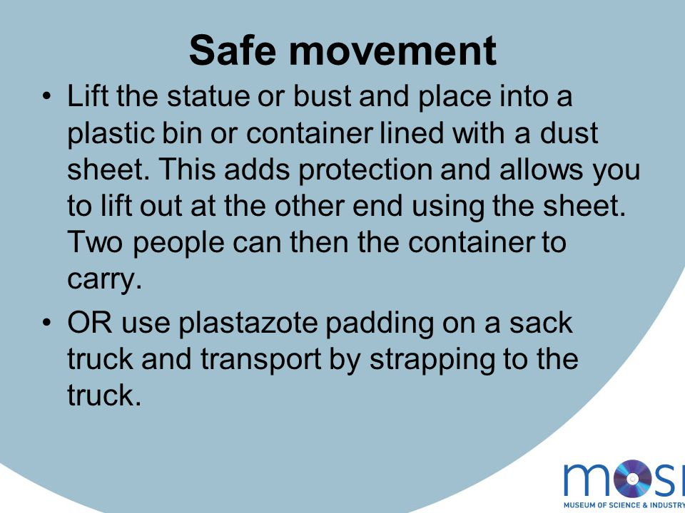 Safe movement Lift the statue or bust and place into a plastic bin or container lined with a dust sheet.
