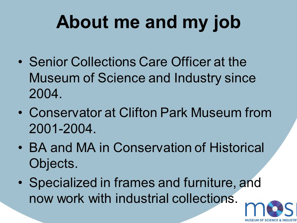 About me and my job Senior Collections Care Officer at the Museum of Science and Industry since 2004.