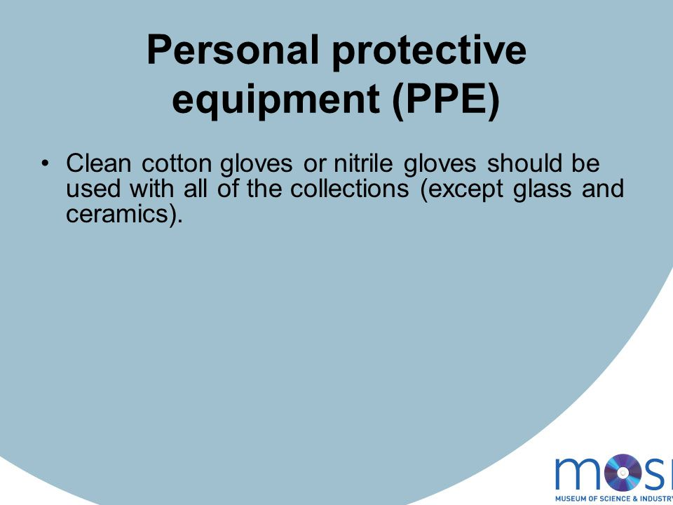 Personal protective equipment (PPE) Clean cotton gloves or nitrile gloves should be used with all of the collections (except glass and ceramics).