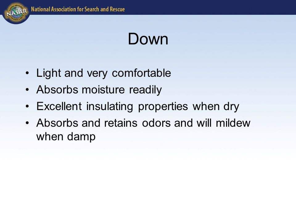Down Light and very comfortable Absorbs moisture readily Excellent insulating properties when dry Absorbs and retains odors and will mildew when damp