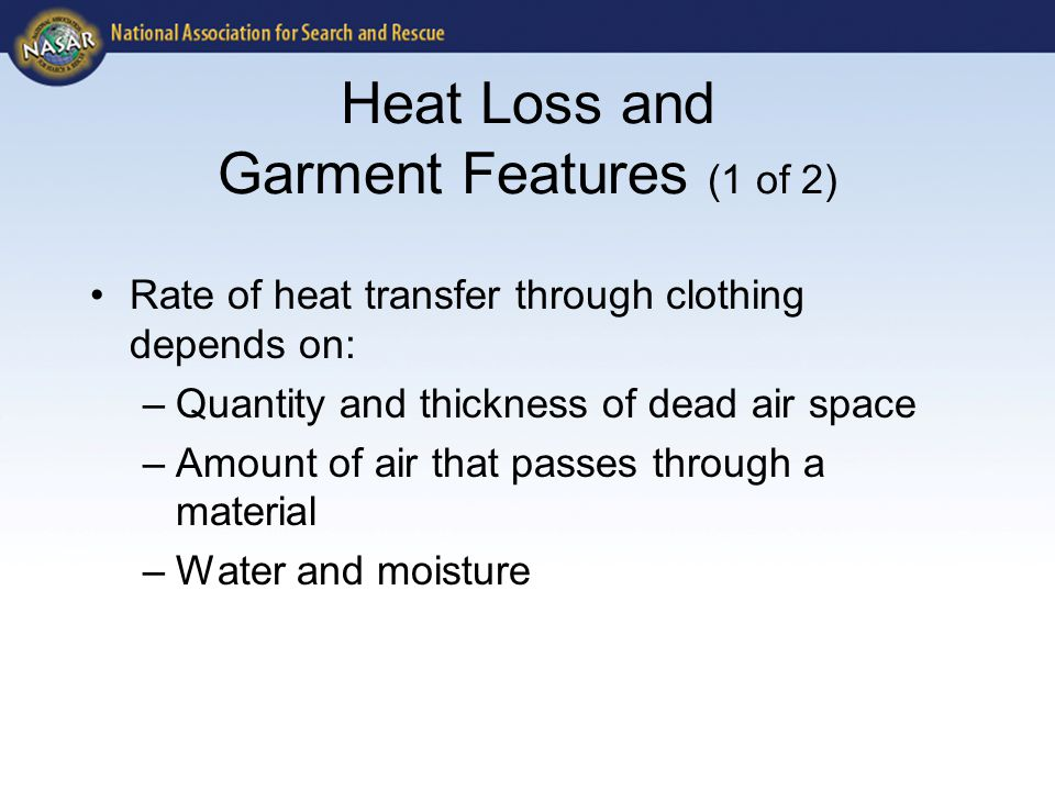 Heat Loss and Garment Features (1 of 2) Rate of heat transfer through clothing depends on: –Quantity and thickness of dead air space –Amount of air that passes through a material –Water and moisture