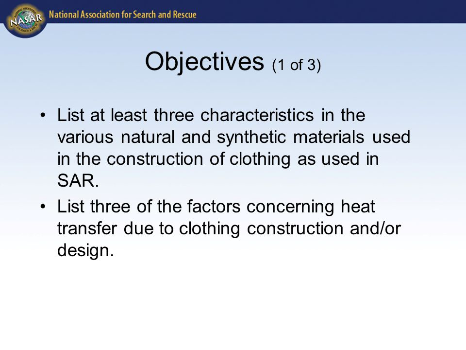 Objectives (1 of 3) List at least three characteristics in the various natural and synthetic materials used in the construction of clothing as used in SAR.