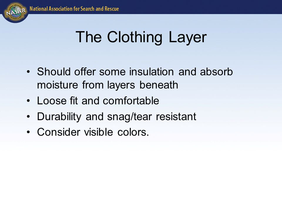 The Clothing Layer Should offer some insulation and absorb moisture from layers beneath Loose fit and comfortable Durability and snag/tear resistant Consider visible colors.