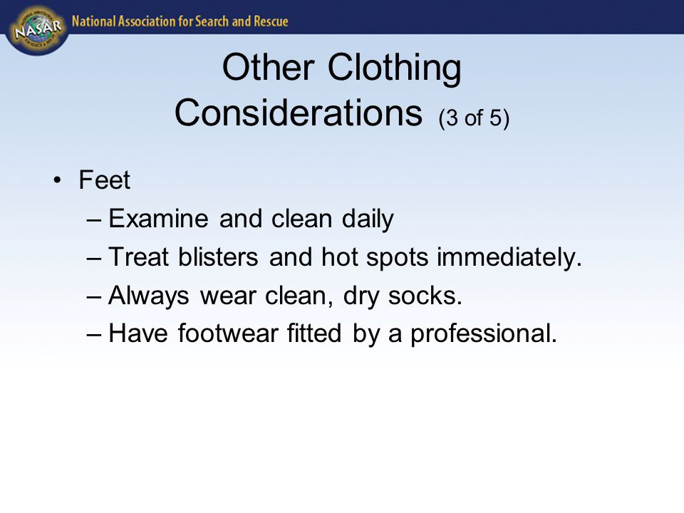 Other Clothing Considerations (3 of 5) Feet –Examine and clean daily –Treat blisters and hot spots immediately. –Always wear clean, dry socks. –Have f