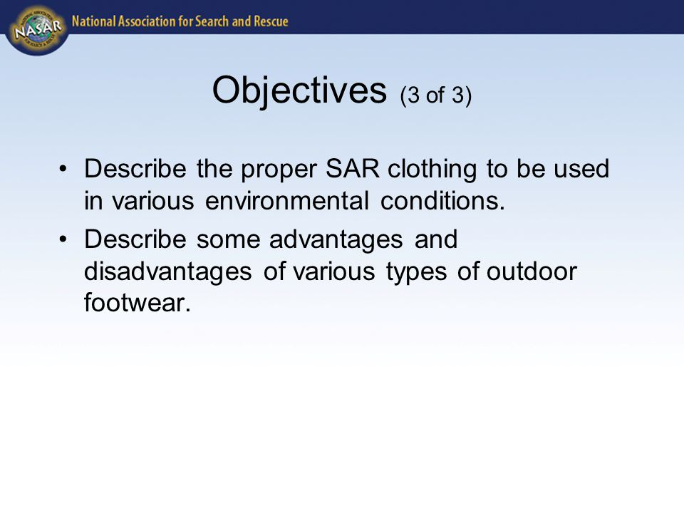 Objectives (3 of 3) Describe the proper SAR clothing to be used in various environmental conditions. Describe some advantages and disadvantages of var