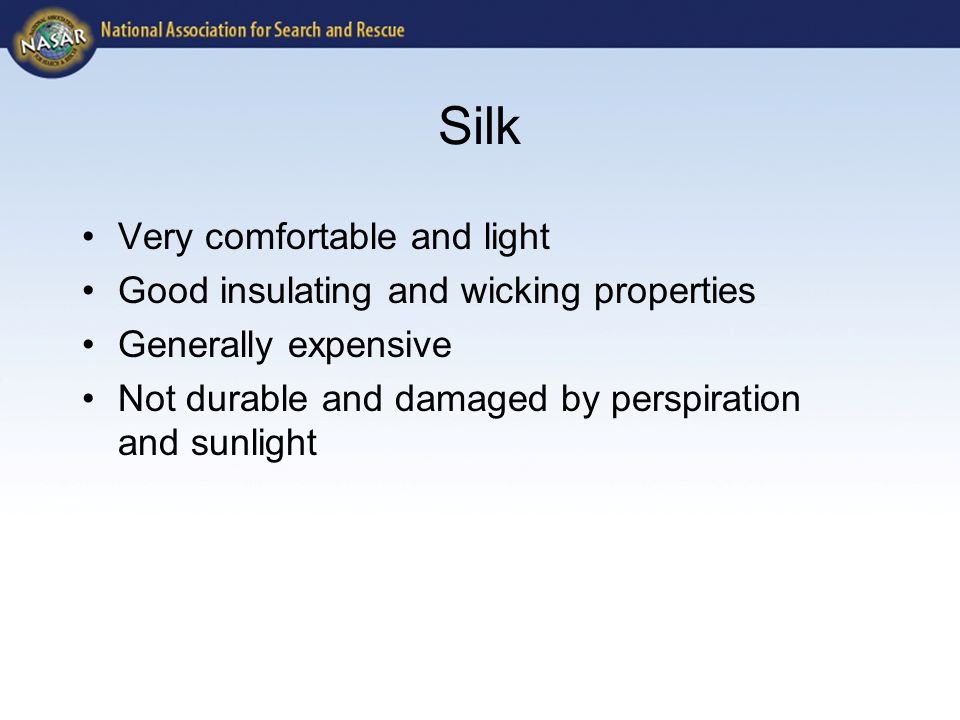 Silk Very comfortable and light Good insulating and wicking properties Generally expensive Not durable and damaged by perspiration and sunlight