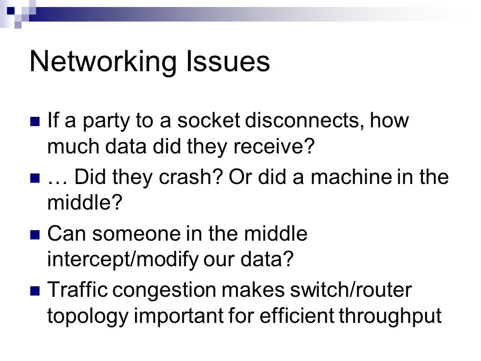 Networking Issues If a party to a socket disconnects, how much data did they receive? … Did they crash? Or did a machine in the middle? Can someone in