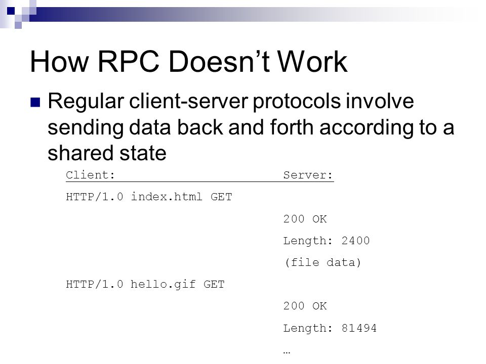 How RPC Doesn't Work Regular client-server protocols involve sending data back and forth according to a shared state Client: Server: HTTP/1.0 index.ht