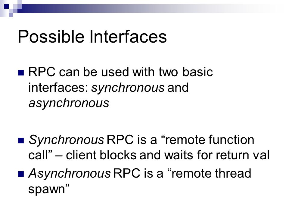 "Possible Interfaces RPC can be used with two basic interfaces: synchronous and asynchronous Synchronous RPC is a ""remote function call"" – client block"