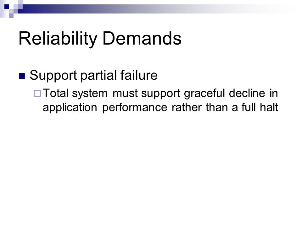 Reliability Demands Support partial failure  Total system must support graceful decline in application performance rather than a full halt