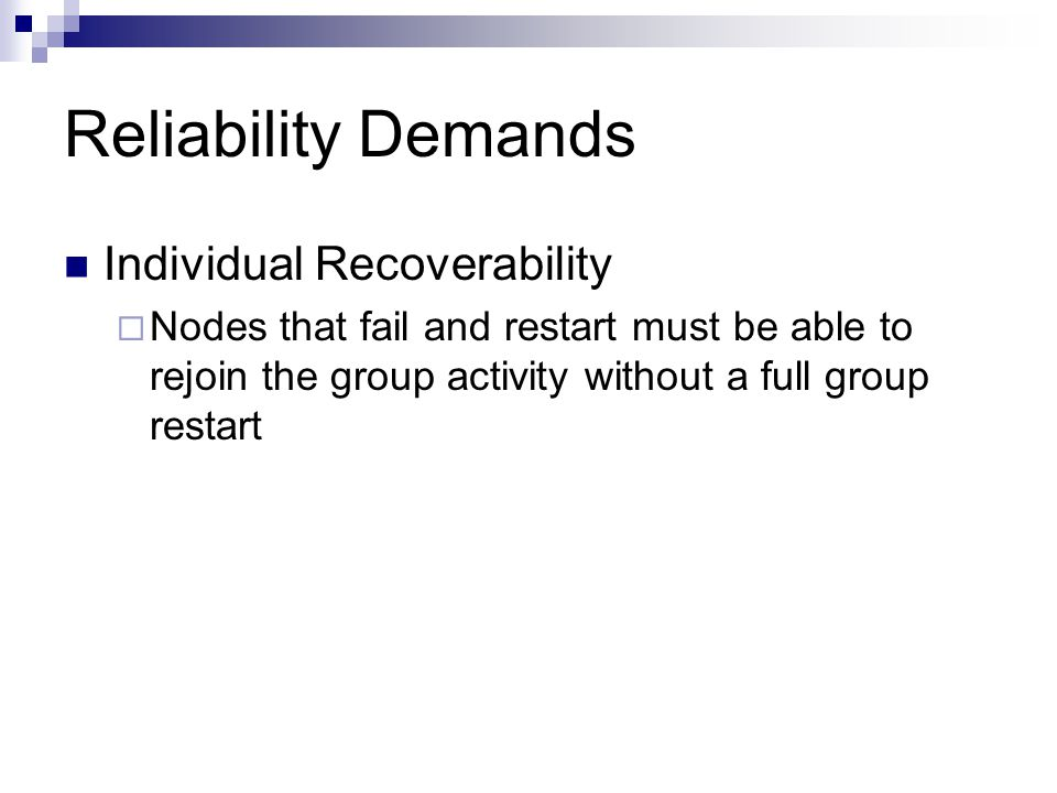 Reliability Demands Individual Recoverability  Nodes that fail and restart must be able to rejoin the group activity without a full group restart