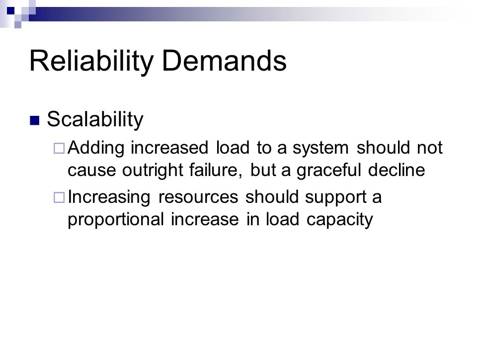 Reliability Demands Scalability  Adding increased load to a system should not cause outright failure, but a graceful decline  Increasing resources s