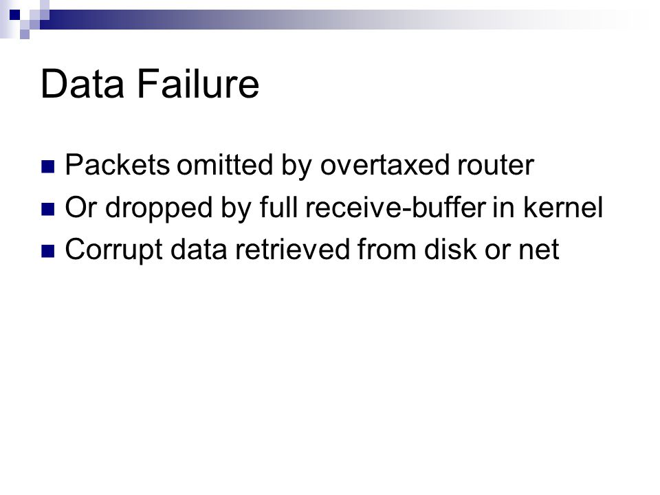 Data Failure Packets omitted by overtaxed router Or dropped by full receive-buffer in kernel Corrupt data retrieved from disk or net