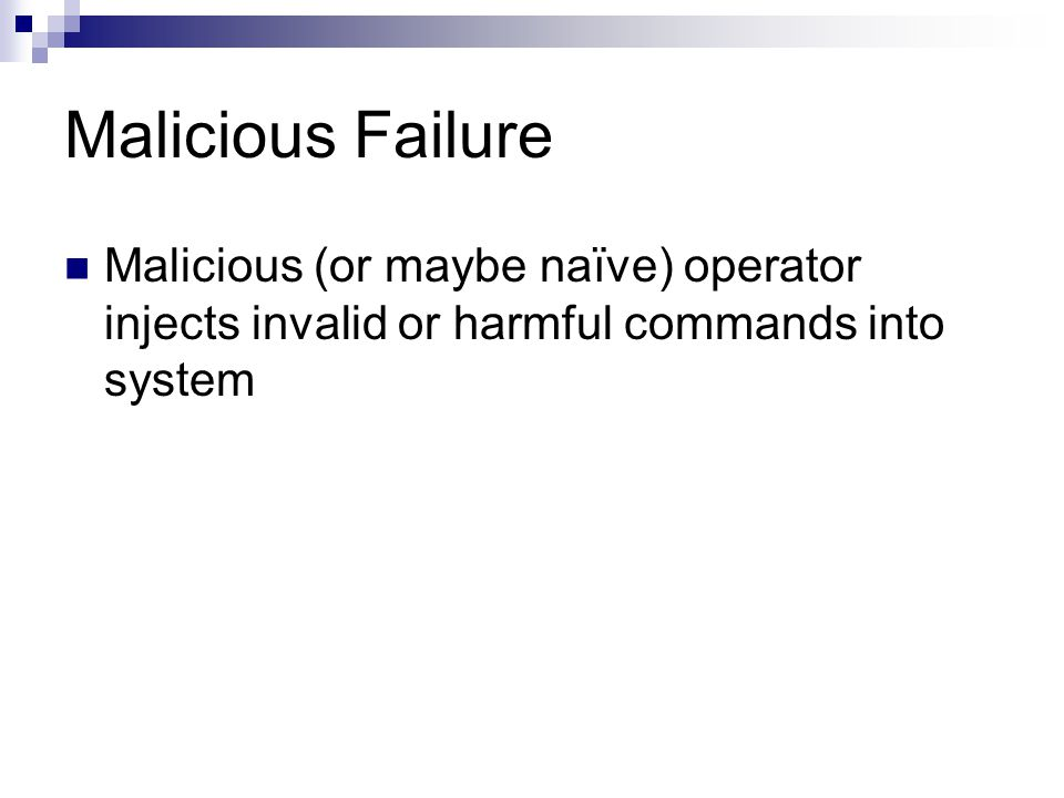 Malicious Failure Malicious (or maybe naïve) operator injects invalid or harmful commands into system